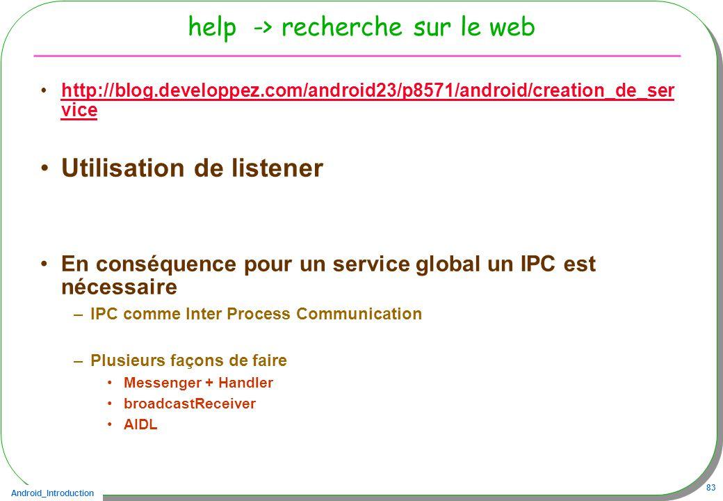 Android_Introduction 83 help -> recherche sur le web http://blog.developpez.com/android23/p8571/android/creation_de_ser vicehttp://blog.developpez.com/android23/p8571/android/creation_de_ser vice Utilisation de listener En conséquence pour un service global un IPC est nécessaire –IPC comme Inter Process Communication –Plusieurs façons de faire Messenger + Handler broadcastReceiver AIDL
