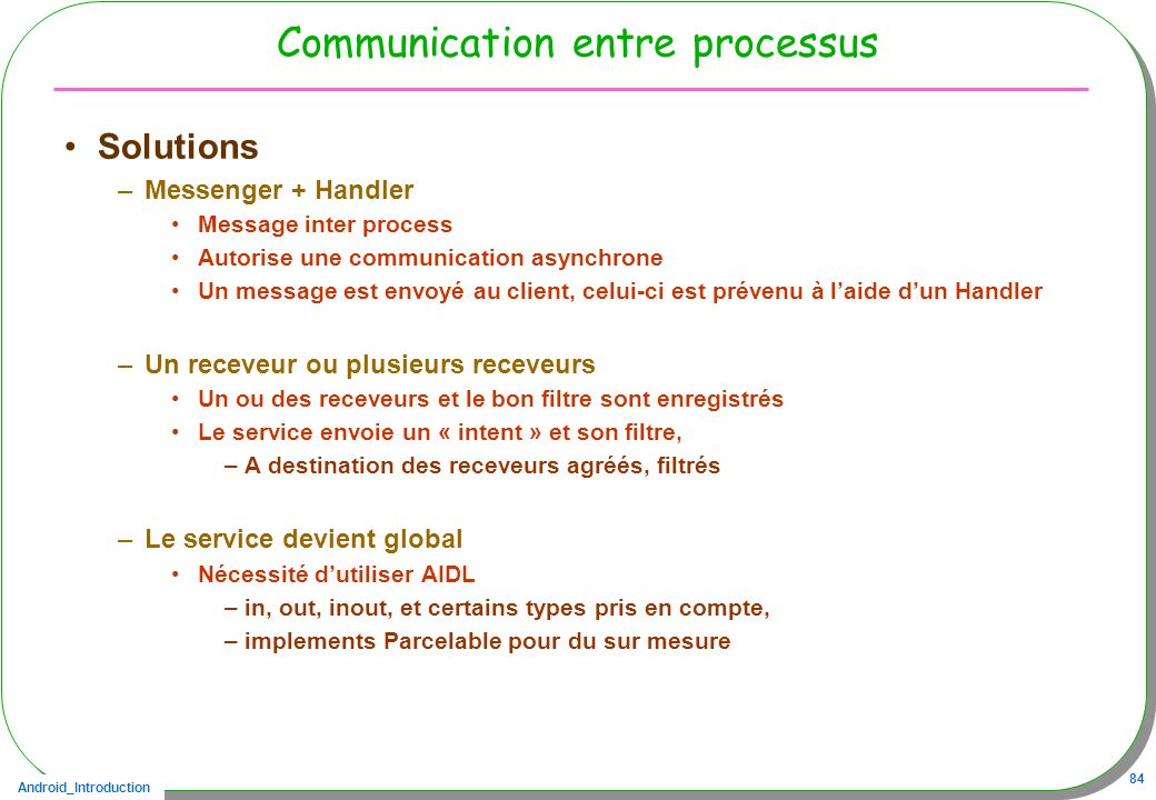 Android_Introduction 84 Communication entre processus Solutions –Messenger + Handler Message inter process Autorise une communication asynchrone Un me