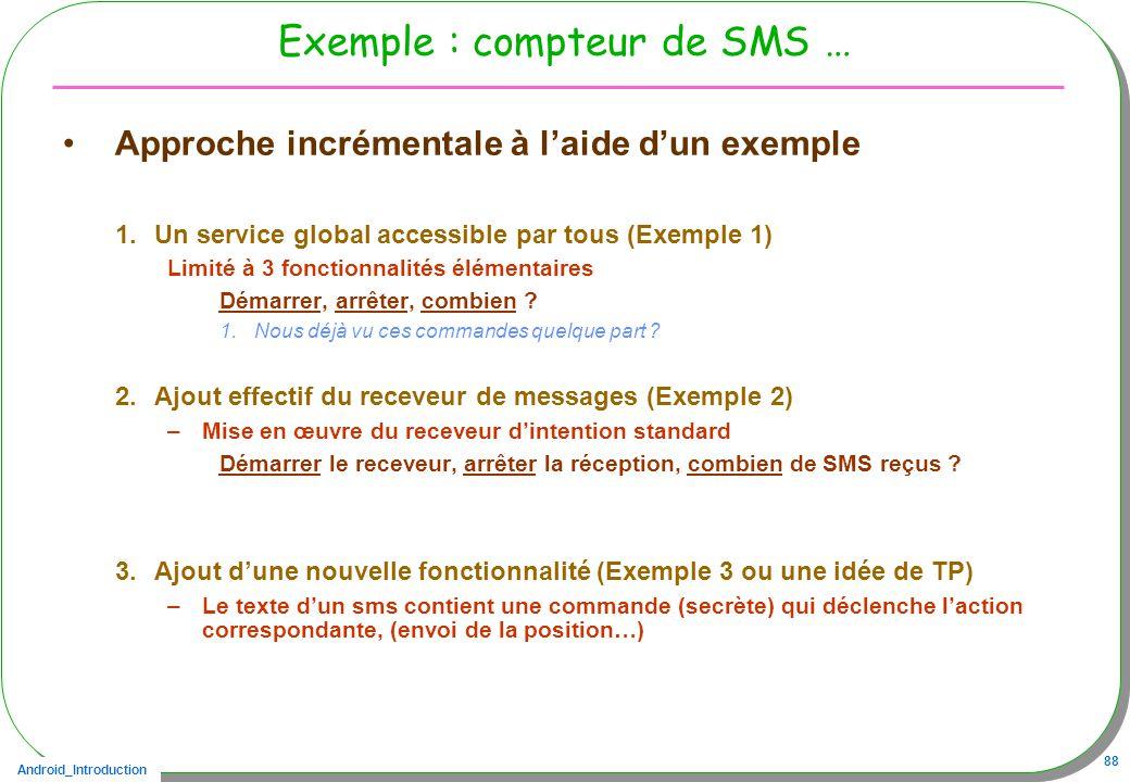 Android_Introduction 88 Exemple : compteur de SMS … Approche incrémentale à laide dun exemple 1.Un service global accessible par tous (Exemple 1) Limité à 3 fonctionnalités élémentaires Démarrer, arrêter, combien .