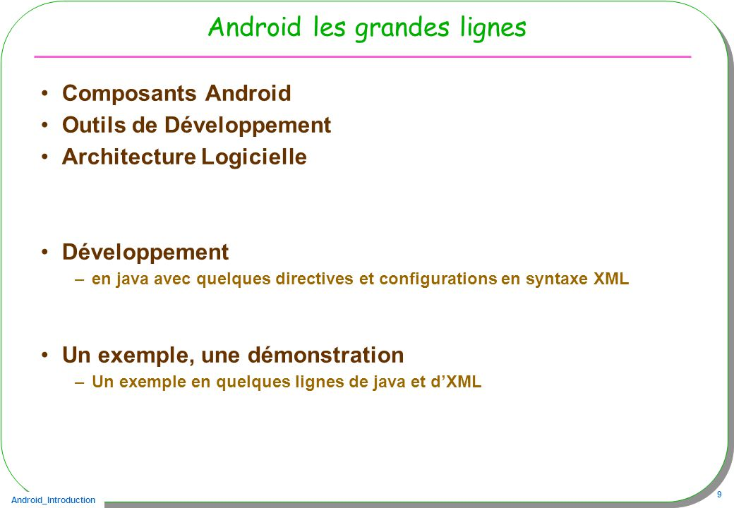 Android_Introduction 40 Calculette Modèle MVC nouvelle discussion « XML » IHM Lactivity Android est une vue du Modèle Calculette (implements Observer) Lactivity Android est le contrôleur de lIHM décrite en XML ( extends Activity) CalcActivity Contrôleur Listeners extends android.app.Activity implements java.util.Observer enter, add, sub, … update(..