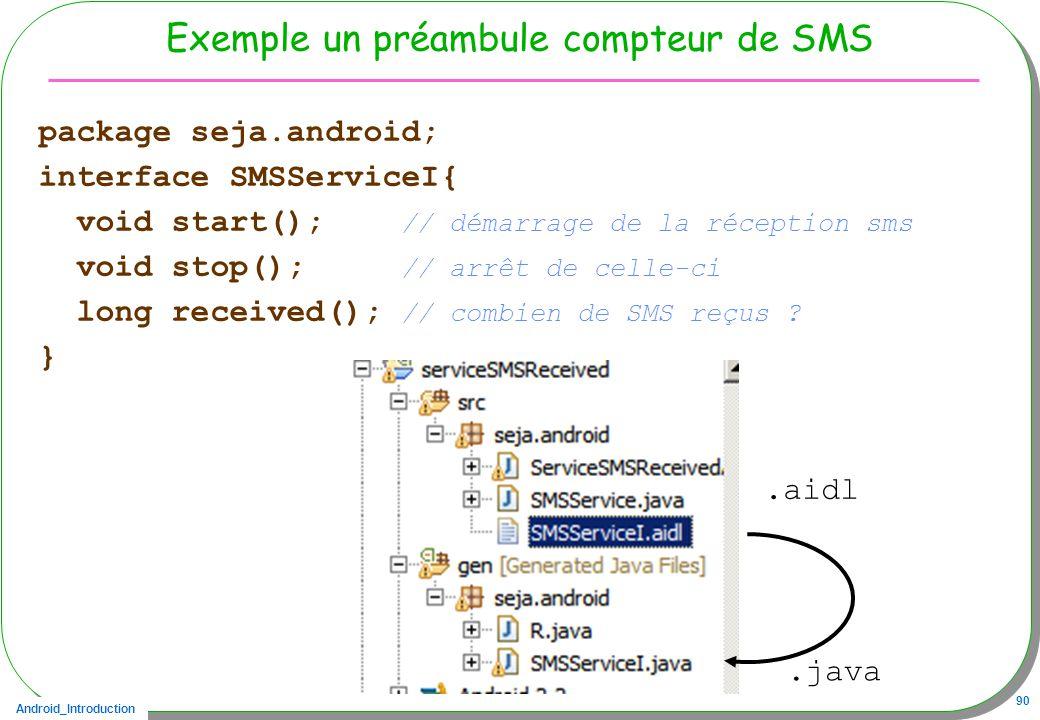 Android_Introduction 90 Exemple un préambule compteur de SMS package seja.android; interface SMSServiceI{ void start(); // démarrage de la réception sms void stop(); // arrêt de celle-ci long received(); // combien de SMS reçus .