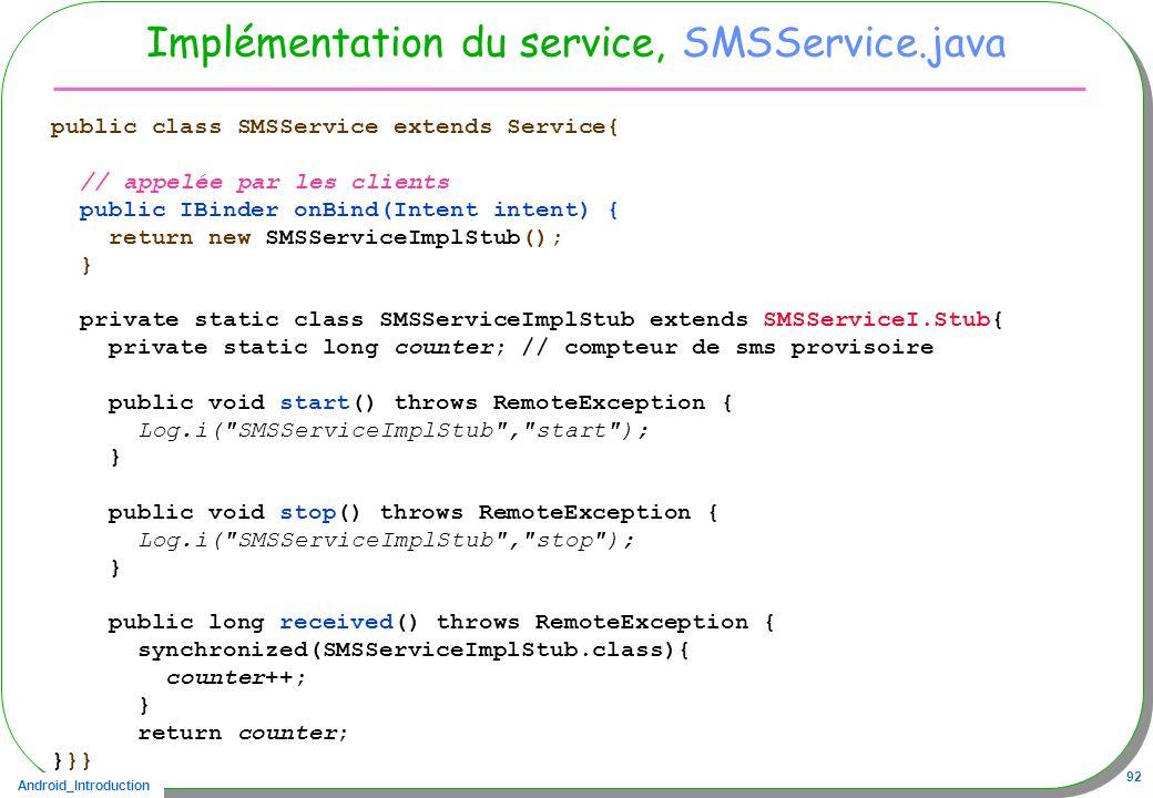 Android_Introduction 92 Implémentation du service, SMSService.java public class SMSService extends Service{ // appelée par les clients public IBinder onBind(Intent intent) { return new SMSServiceImplStub(); } private static class SMSServiceImplStub extends SMSServiceI.Stub{ private static long counter; // compteur de sms provisoire public void start() throws RemoteException { Log.i( SMSServiceImplStub , start ); } public void stop() throws RemoteException { Log.i( SMSServiceImplStub , stop ); } public long received() throws RemoteException { synchronized(SMSServiceImplStub.class){ counter++; } return counter; }}}