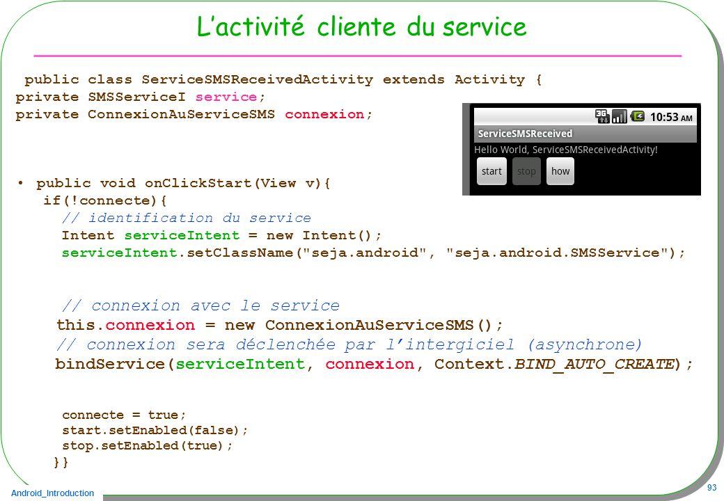 Android_Introduction 93 Lactivité cliente du service public class ServiceSMSReceivedActivity extends Activity { private SMSServiceI service; private ConnexionAuServiceSMS connexion; public void onClickStart(View v){ if(!connecte){ // identification du service Intent serviceIntent = new Intent(); serviceIntent.setClassName( seja.android , seja.android.SMSService ); // connexion avec le service this.connexion = new ConnexionAuServiceSMS(); // connexion sera déclenchée par lintergiciel (asynchrone) bindService(serviceIntent, connexion, Context.BIND_AUTO_CREATE); connecte = true; start.setEnabled(false); stop.setEnabled(true); }}