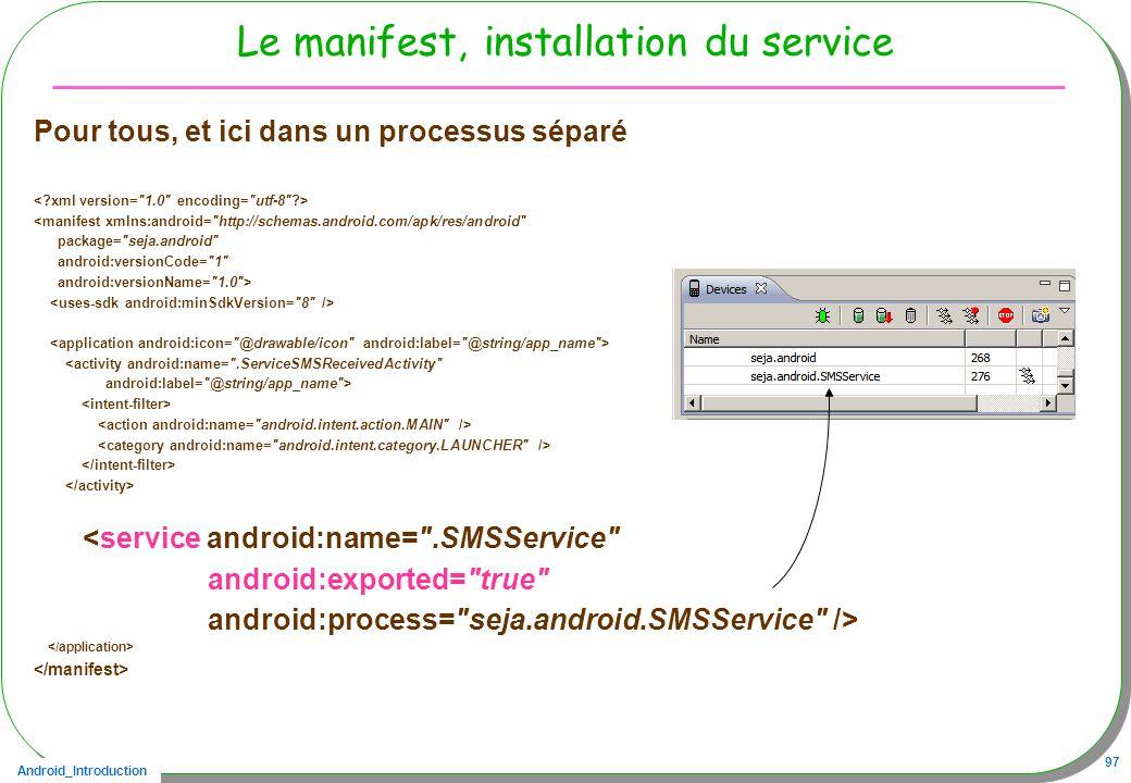 Android_Introduction 97 Le manifest, installation du service Pour tous, et ici dans un processus séparé <manifest xmlns:android= http://schemas.android.com/apk/res/android package= seja.android android:versionCode= 1 android:versionName= 1.0 > <activity android:name= .ServiceSMSReceivedActivity android:label= @string/app_name > <service android:name= .SMSService android:exported= true android:process= seja.android.SMSService />