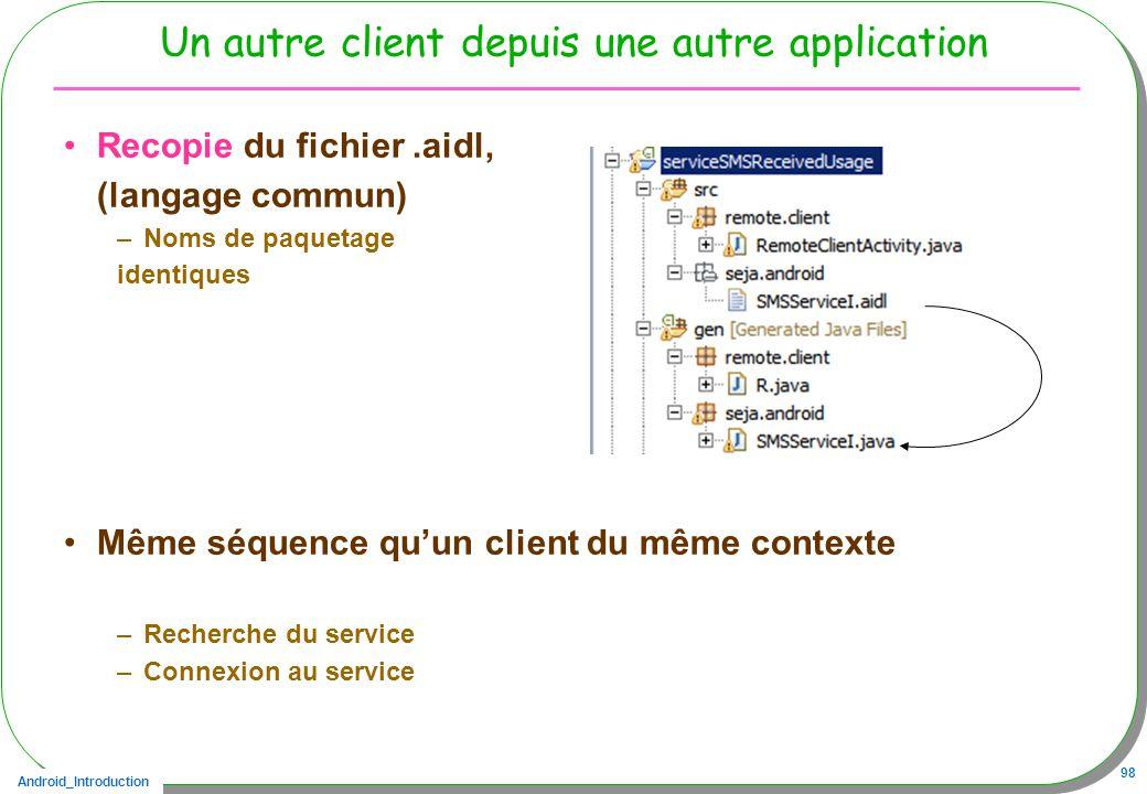 Android_Introduction 98 Un autre client depuis une autre application Recopie du fichier.aidl, (langage commun) –Noms de paquetage identiques Même séquence quun client du même contexte –Recherche du service –Connexion au service