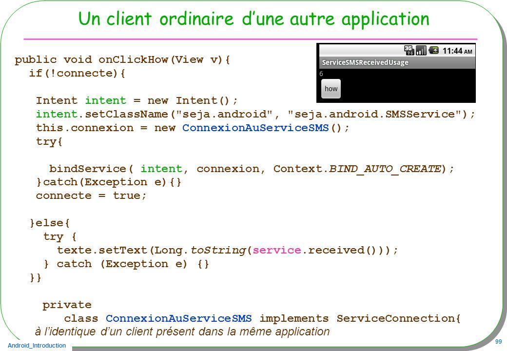 Android_Introduction 99 Un client ordinaire dune autre application public void onClickHow(View v){ if(!connecte){ Intent intent = new Intent(); intent.setClassName( seja.android , seja.android.SMSService ); this.connexion = new ConnexionAuServiceSMS(); try{ bindService( intent, connexion, Context.BIND_AUTO_CREATE); }catch(Exception e){} connecte = true; }else{ try { texte.setText(Long.toString(service.received())); } catch (Exception e) {} }} private class ConnexionAuServiceSMS implements ServiceConnection{ à lidentique dun client présent dans la même application