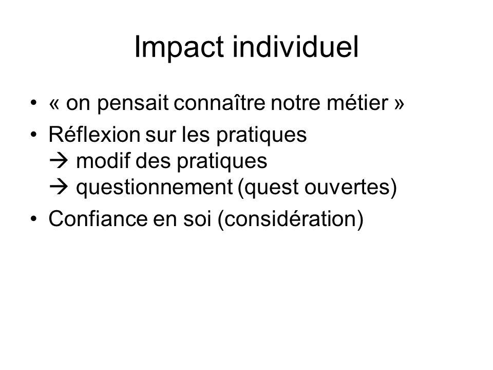 Impact individuel « on pensait connaître notre métier » Réflexion sur les pratiques modif des pratiques questionnement (quest ouvertes) Confiance en s