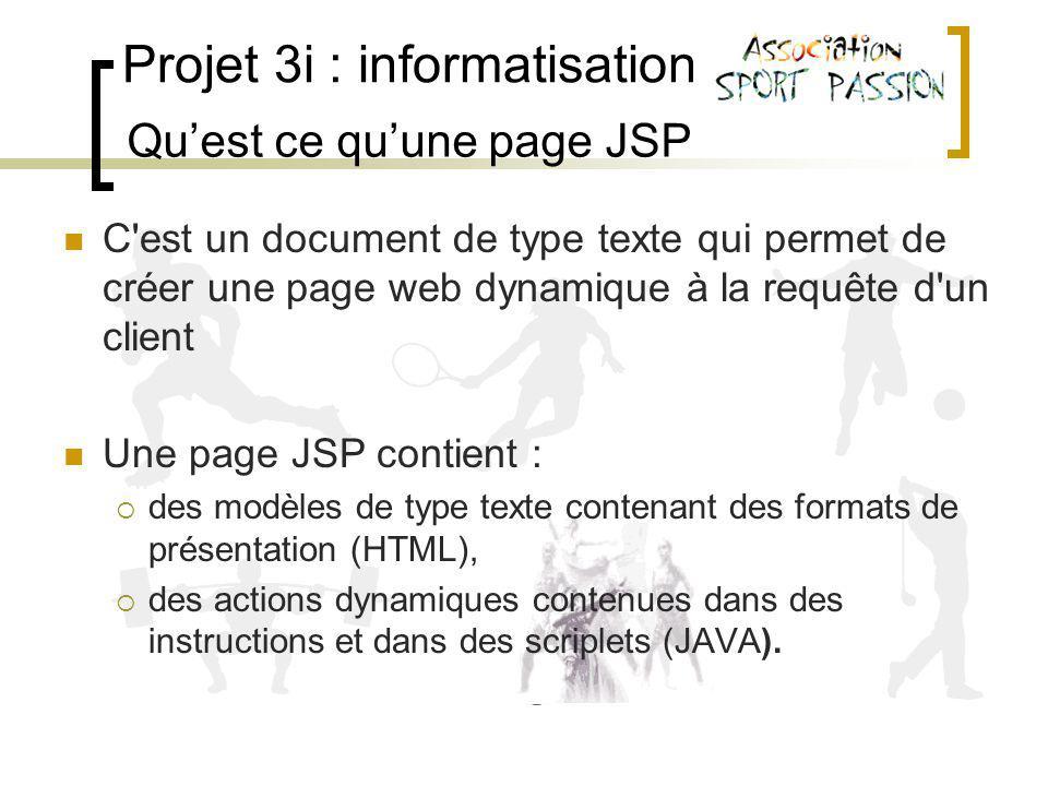 Projet 3i : informatisation C est un document de type texte qui permet de créer une page web dynamique à la requête d un client Une page JSP contient : des modèles de type texte contenant des formats de présentation (HTML), des actions dynamiques contenues dans des instructions et dans des scriplets (JAVA).