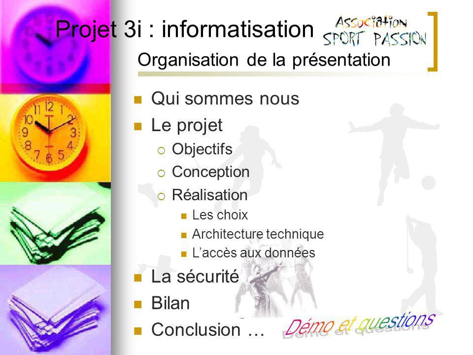 Projet 3i : informatisation Projet 3 Organisation de la présentation Qui sommes nous Le projet Objectifs Conception Réalisation Les choix Architecture technique Laccès aux données La sécurité Bilan Conclusion …