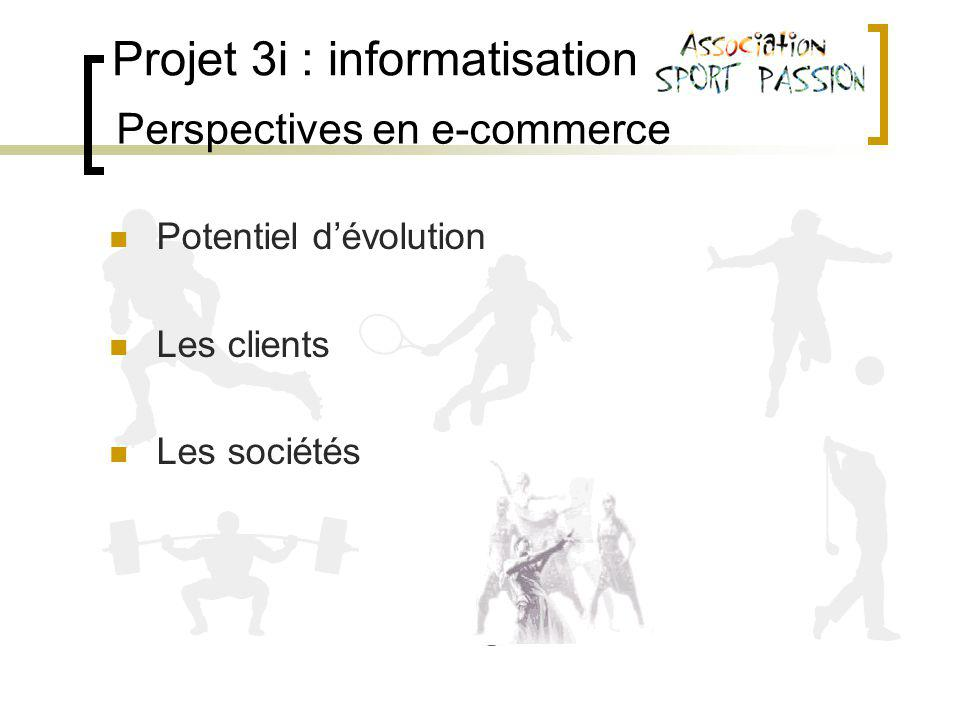 Projet 3i : informatisation Perspectives en e-commerce Potentiel dévolution Les clients Les sociétés