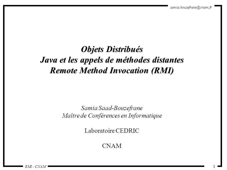 RMI - CNAM samia.bouzefrane@cnam.fr 32 Compilation et Exécution - Compiler les sources (interface, implémentation de lobjet, le serveur et le client ) : sinus > javac *.java - Lancer rmic sur la classe dimplémentation : sinus> rmic -v1.2 Reverse sinus>transférer *Stub.class et ReverseInterface.class vers la machine cosinus - Démarrer rmiregistry : sinus> rmiregistry -J-Djava.security.policy=client1.policy &