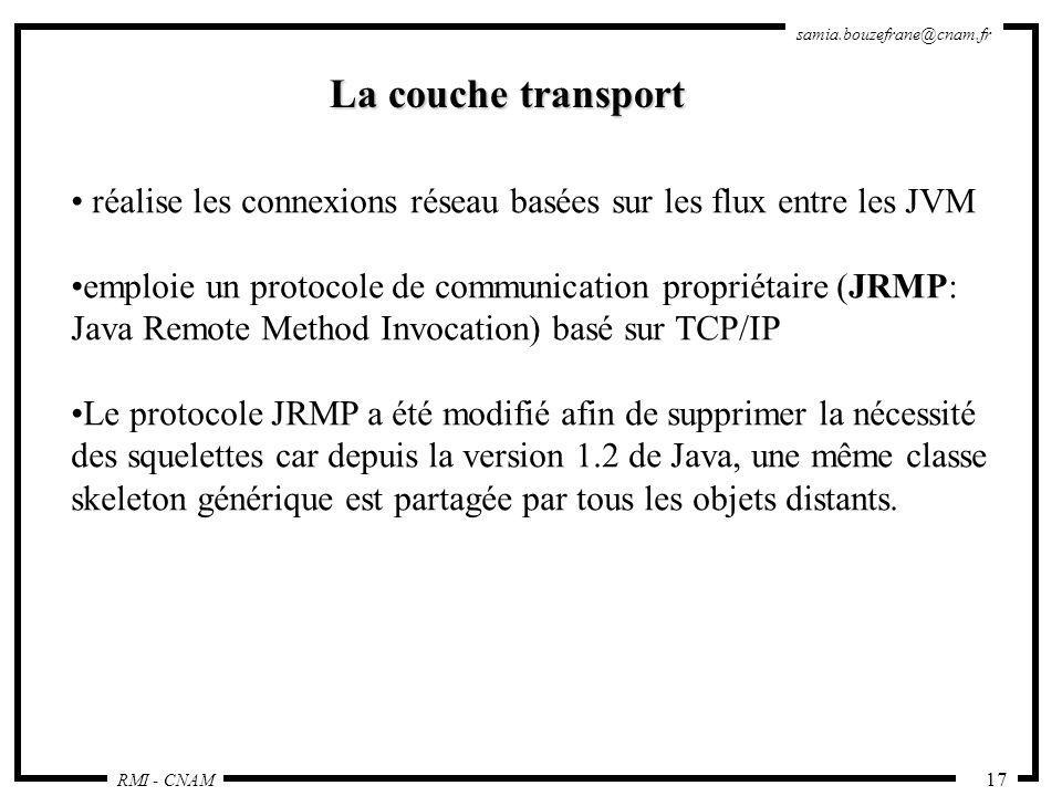 RMI - CNAM samia.bouzefrane@cnam.fr 17 La couche transport réalise les connexions réseau basées sur les flux entre les JVM emploie un protocole de com