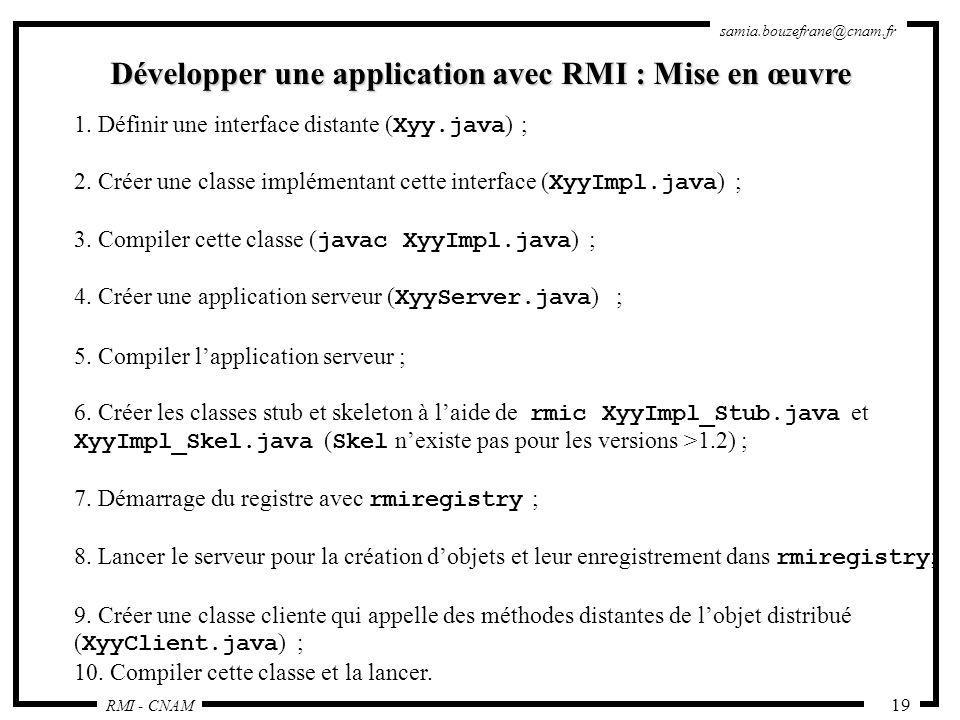 RMI - CNAM samia.bouzefrane@cnam.fr 19 Développer une application avec RMI : Mise en œuvre 1. Définir une interface distante ( Xyy.java ) ; 2. Créer u