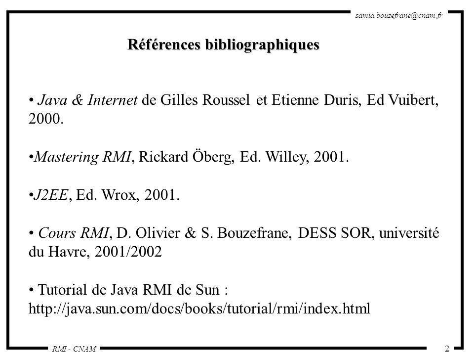 RMI - CNAM samia.bouzefrane@cnam.fr 2 Références bibliographiques Java & Internet de Gilles Roussel et Etienne Duris, Ed Vuibert, 2000. Mastering RMI,