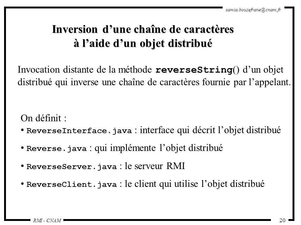 RMI - CNAM samia.bouzefrane@cnam.fr 20 Inversion dune chaîne de caractères à laide dun objet distribué Invocation distante de la méthode reverseString