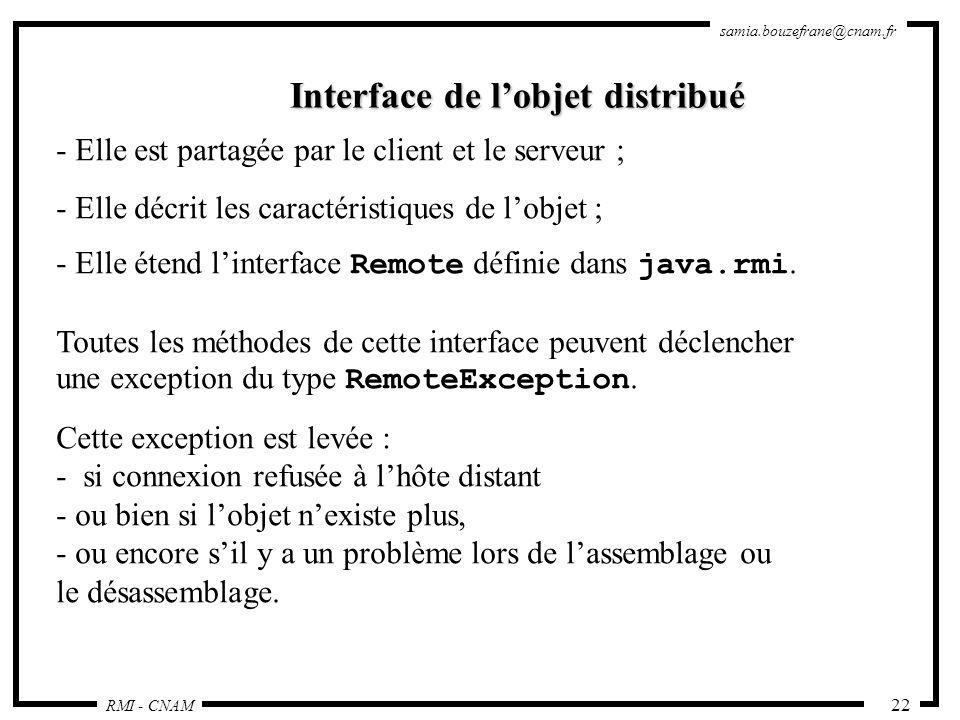 RMI - CNAM samia.bouzefrane@cnam.fr 22 Interface de lobjet distribué - Elle est partagée par le client et le serveur ; - Elle décrit les caractéristiq
