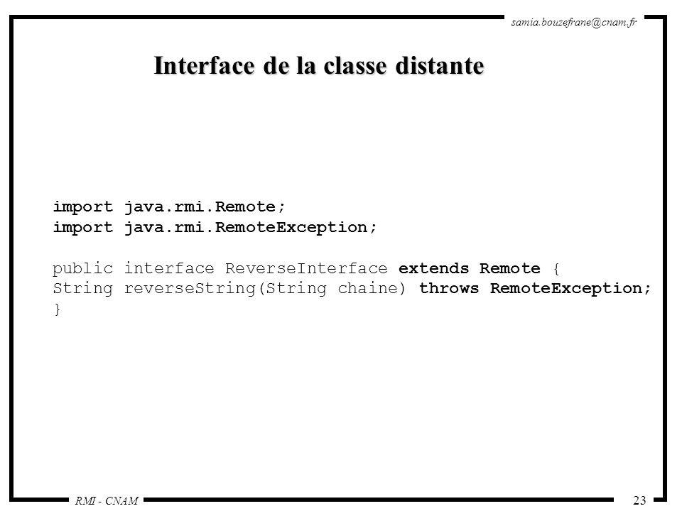 RMI - CNAM samia.bouzefrane@cnam.fr 23 Interface de la classe distante import java.rmi.Remote; import java.rmi.RemoteException; public interface Rever