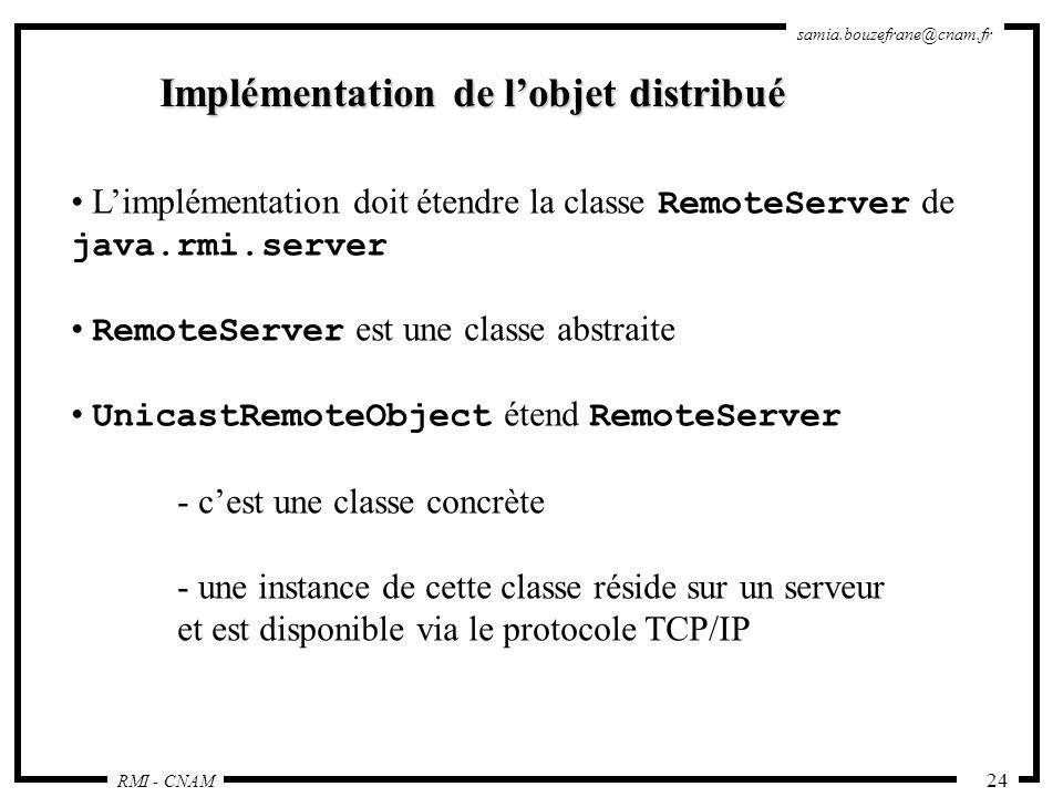 RMI - CNAM samia.bouzefrane@cnam.fr 24 Implémentation de lobjet distribué Limplémentation doit étendre la classe RemoteServer de java.rmi.server Remot