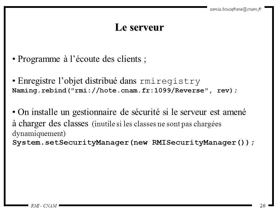 RMI - CNAM samia.bouzefrane@cnam.fr 26 Le serveur Programme à lécoute des clients ; Enregistre lobjet distribué dans rmiregistry Naming.rebind(