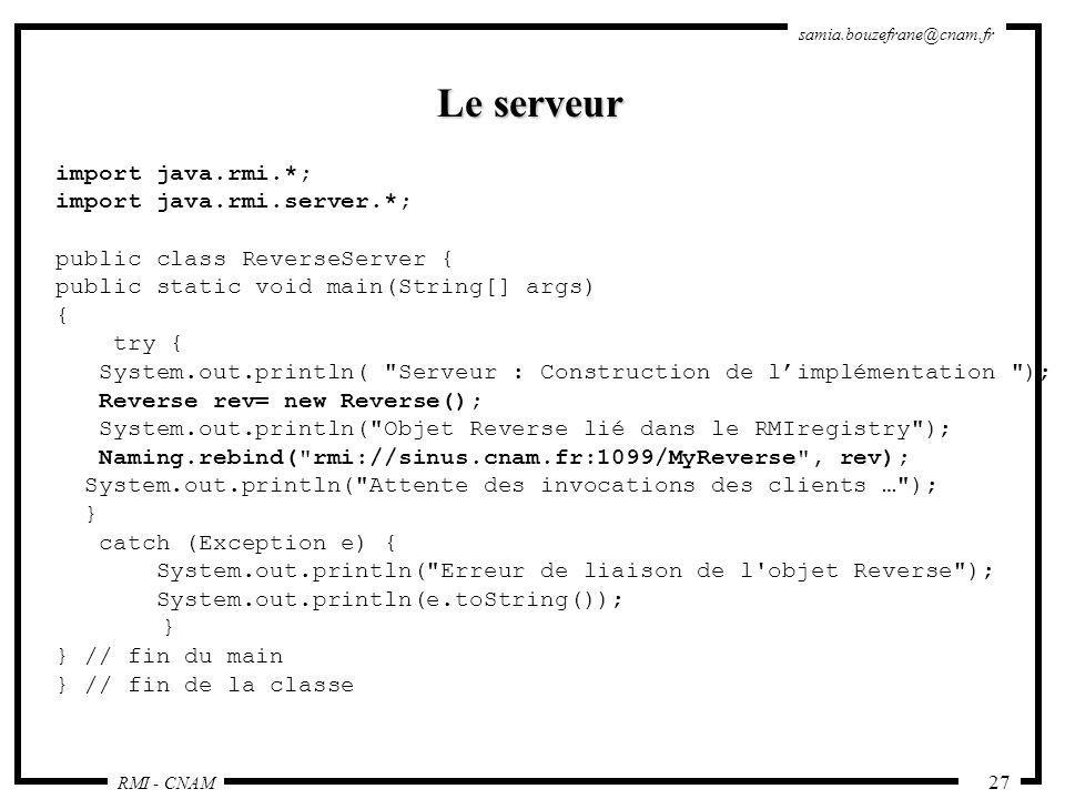 RMI - CNAM samia.bouzefrane@cnam.fr 27 Le serveur import java.rmi.*; import java.rmi.server.*; public class ReverseServer { public static void main(St