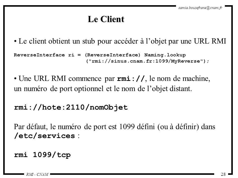 RMI - CNAM samia.bouzefrane@cnam.fr 28 Le Client Le client obtient un stub pour accéder à lobjet par une URL RMI ReverseInterface ri = (ReverseInterfa