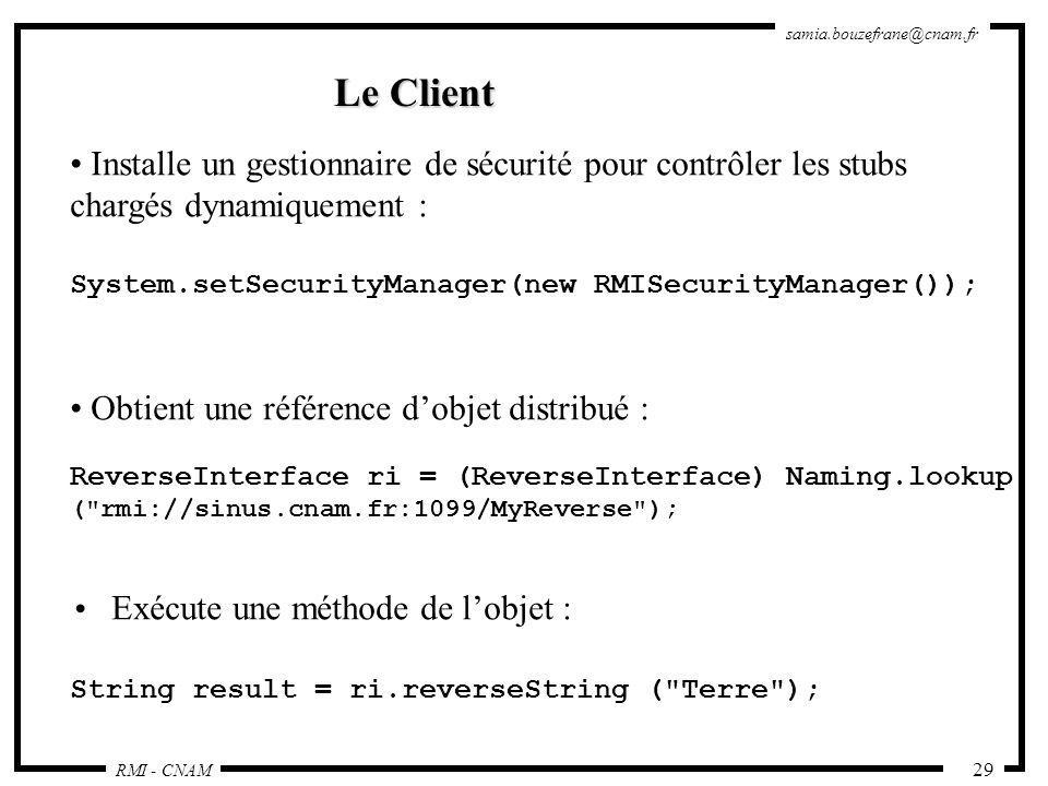 RMI - CNAM samia.bouzefrane@cnam.fr 29 Le Client Installe un gestionnaire de sécurité pour contrôler les stubs chargés dynamiquement : System.setSecur