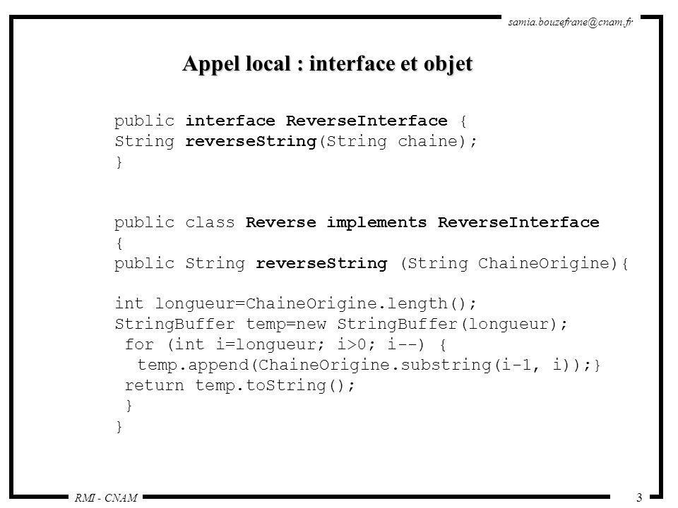 RMI - CNAM samia.bouzefrane@cnam.fr 44 Lobjet Reverse : import java.rmi.*; import java.rmi.server.*; public class Reverse extends UnicastRemoteObject implements ReverseInterface { public Reverse() throws RemoteException { super(); } public String reverseString (String ChaineOrigine) throws RemoteException { int longueur=ChaineOrigine.length(); StringBuffer temp=new StringBuffer(longueur); for (int i=longueur; i>0; i--) { temp.append(ChaineOrigine.substring(i-1, i)); } return temp.toString(); }