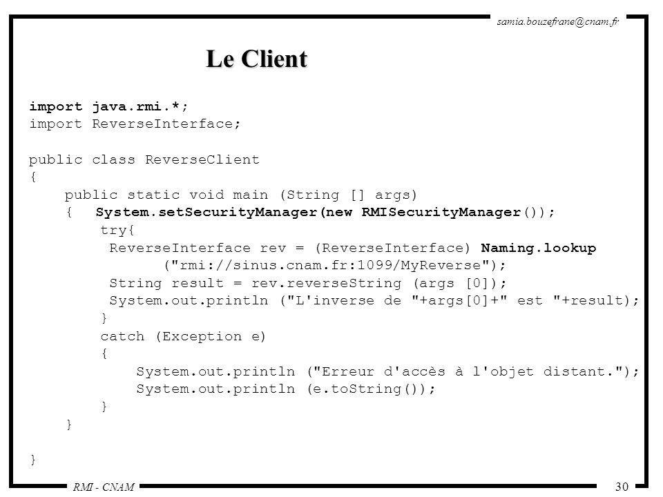 RMI - CNAM samia.bouzefrane@cnam.fr 30 Le Client import java.rmi.*; import ReverseInterface; public class ReverseClient { public static void main (Str