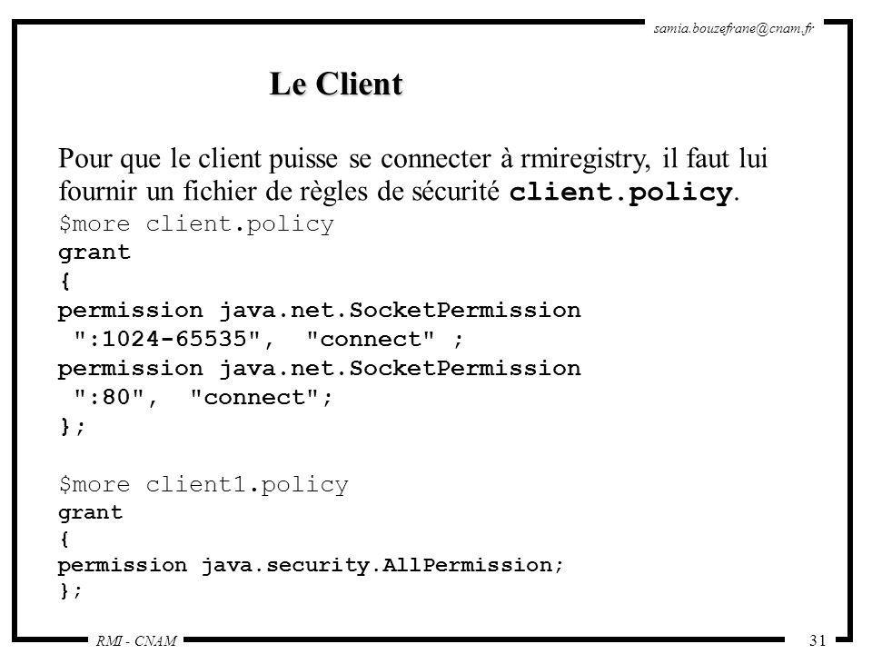 RMI - CNAM samia.bouzefrane@cnam.fr 31 Le Client Pour que le client puisse se connecter à rmiregistry, il faut lui fournir un fichier de règles de séc