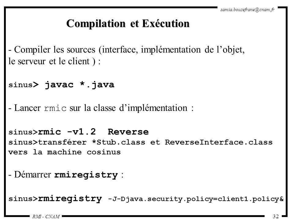 RMI - CNAM samia.bouzefrane@cnam.fr 32 Compilation et Exécution - Compiler les sources (interface, implémentation de lobjet, le serveur et le client )
