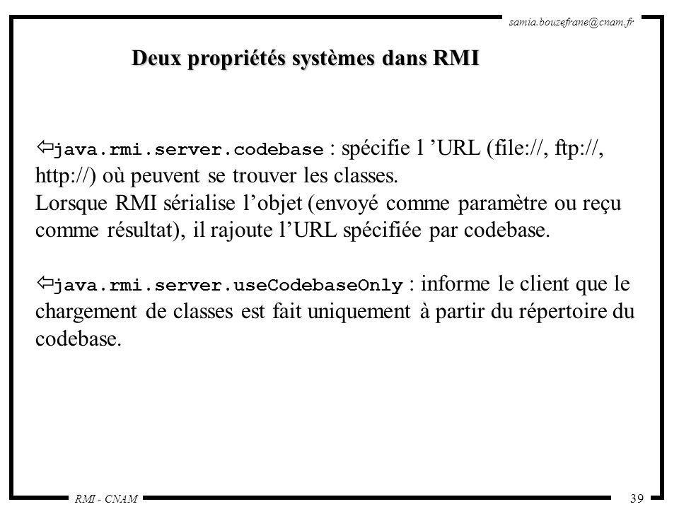 RMI - CNAM samia.bouzefrane@cnam.fr 39 Deux propriétés systèmes dans RMI java.rmi.server.codebase : spécifie l URL (file://, ftp://, http://) où peuve