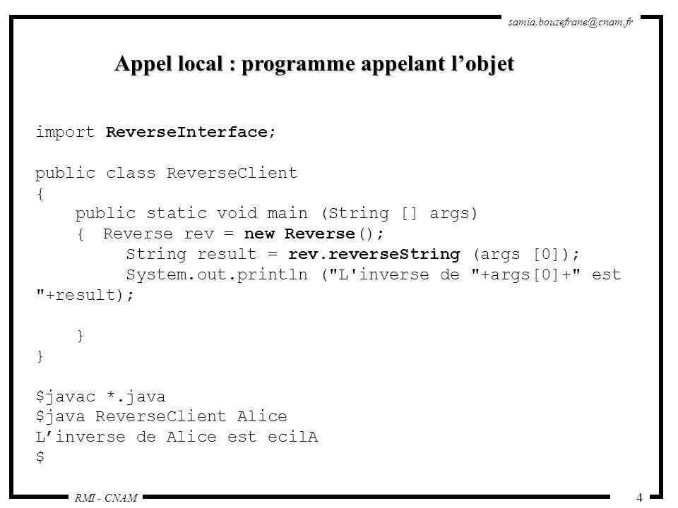 RMI - CNAM samia.bouzefrane@cnam.fr 25 Implémentation de lobjet distribué import java.rmi.*; import java.rmi.server.*; public class Reverse extends UnicastRemoteObject implements ReverseInterface { public Reverse() throws RemoteException { super(); } public String reverseString (String ChaineOrigine) throws RemoteException { int longueur=ChaineOrigine.length(); StringBuffer temp=new StringBuffer(longueur); for (int i=longueur; i>0; i--) { temp.append(ChaineOrigine.substring(i-1, i)); } return temp.toString(); }