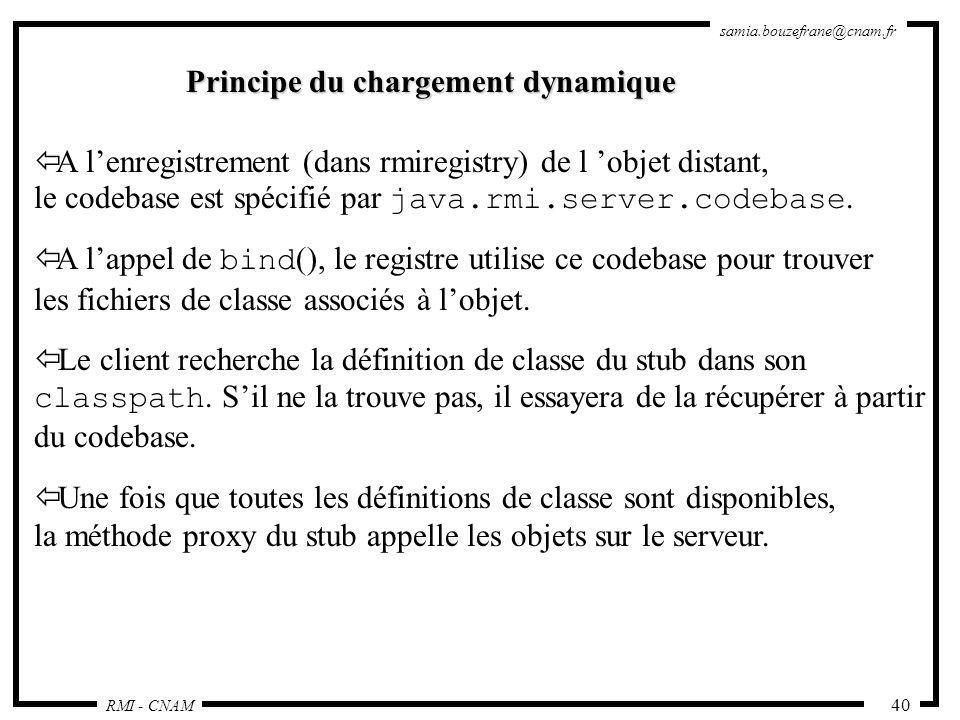 RMI - CNAM samia.bouzefrane@cnam.fr 40 Principe du chargement dynamique ï A lenregistrement (dans rmiregistry) de l objet distant, le codebase est spé