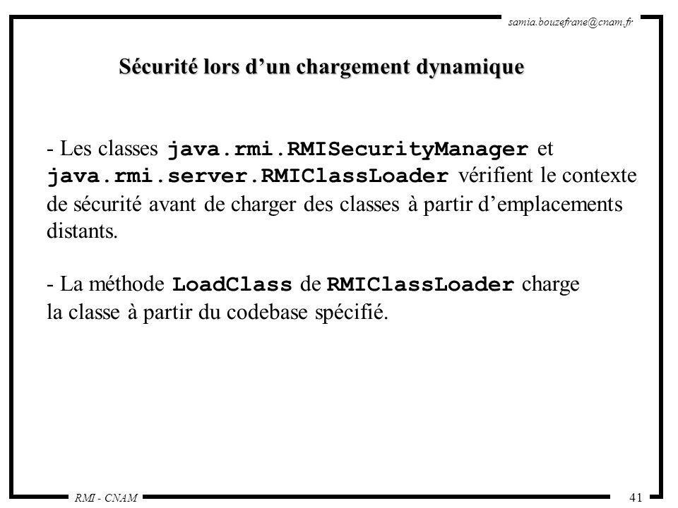 RMI - CNAM samia.bouzefrane@cnam.fr 41 - Les classes java.rmi.RMISecurityManager et java.rmi.server.RMIClassLoader vérifient le contexte de sécurité a