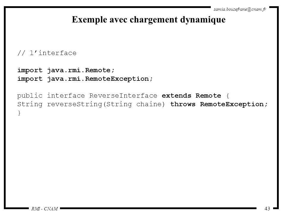 RMI - CNAM samia.bouzefrane@cnam.fr 43 Exemple avec chargement dynamique // linterface import java.rmi.Remote; import java.rmi.RemoteException; public