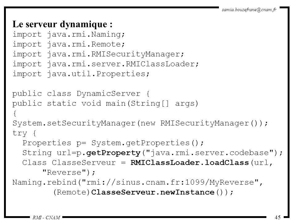RMI - CNAM samia.bouzefrane@cnam.fr 45 Le serveur dynamique : import java.rmi.Naming; import java.rmi.Remote; import java.rmi.RMISecurityManager; impo