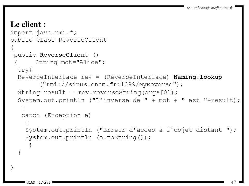 RMI - CNAM samia.bouzefrane@cnam.fr 47 Le client : import java.rmi.*; public class ReverseClient { public ReverseClient () {String mot=