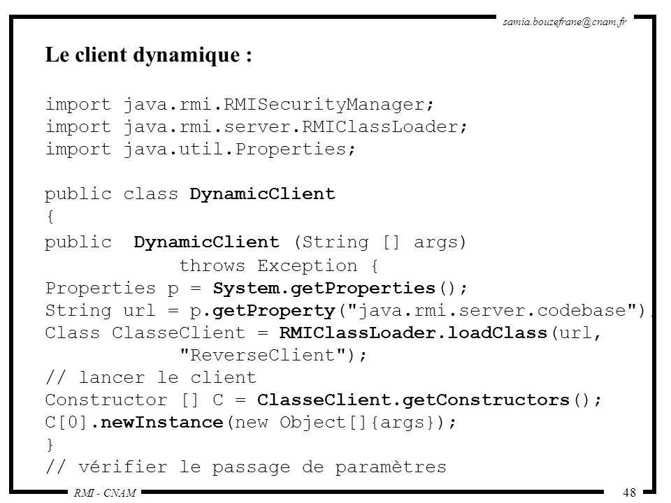 RMI - CNAM samia.bouzefrane@cnam.fr 48 Le client dynamique : import java.rmi.RMISecurityManager; import java.rmi.server.RMIClassLoader; import java.ut