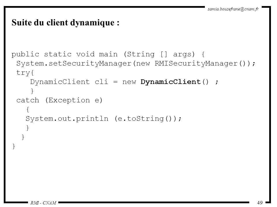 RMI - CNAM samia.bouzefrane@cnam.fr 49 Suite du client dynamique : public static void main (String [] args) { System.setSecurityManager(new RMISecurit