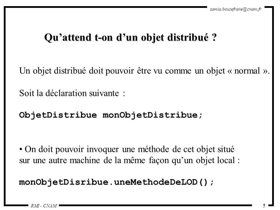 RMI - CNAM samia.bouzefrane@cnam.fr 16 La couche des références dobjets Remote Reference Layer Permet d obtenir une référence dobjet distribué à partir de la référence locale au stub ; Cette fonction est assurée grâce à un service de noms rmiregister (qui possède une table de hachage dont les clés sont des noms et les valeurs sont des objets distants) ; Un unique rmiregister par JVM ; rmiregister s exécute sur chaque machine hébergeant des objets distants ; rmiregister accepte des demandes de service sur le port 1099;