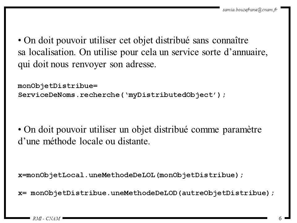 RMI - CNAM samia.bouzefrane@cnam.fr 27 Le serveur import java.rmi.*; import java.rmi.server.*; public class ReverseServer { public static void main(String[] args) { try { System.out.println( Serveur : Construction de limplémentation ); Reverse rev= new Reverse(); System.out.println( Objet Reverse lié dans le RMIregistry ); Naming.rebind( rmi://sinus.cnam.fr:1099/MyReverse , rev); System.out.println( Attente des invocations des clients … ); } catch (Exception e) { System.out.println( Erreur de liaison de l objet Reverse ); System.out.println(e.toString()); } } // fin du main } // fin de la classe