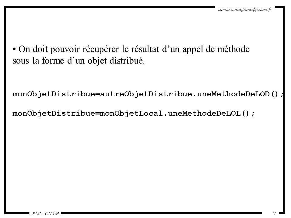 RMI - CNAM samia.bouzefrane@cnam.fr 48 Le client dynamique : import java.rmi.RMISecurityManager; import java.rmi.server.RMIClassLoader; import java.util.Properties; public class DynamicClient { public DynamicClient (String [] args) throws Exception { Properties p = System.getProperties(); String url = p.getProperty( java.rmi.server.codebase ); Class ClasseClient = RMIClassLoader.loadClass(url, ReverseClient ); // lancer le client Constructor [] C = ClasseClient.getConstructors(); C[0].newInstance(new Object[]{args}); } // vérifier le passage de paramètres