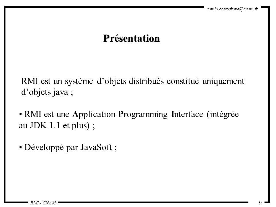 RMI - CNAM samia.bouzefrane@cnam.fr 10 Mécanisme qui permet lappel de méthodes entre objets Java qui sexécutent éventuellement sur des JVM distinctes ; L appel peut se faire sur la même machine ou bien sur des machines connectées sur un réseau ; Utilise les sockets ; Les échanges respectent un protocole propriétaire : Remote Method Protocol ; RMI repose sur les classes de sérialisation.