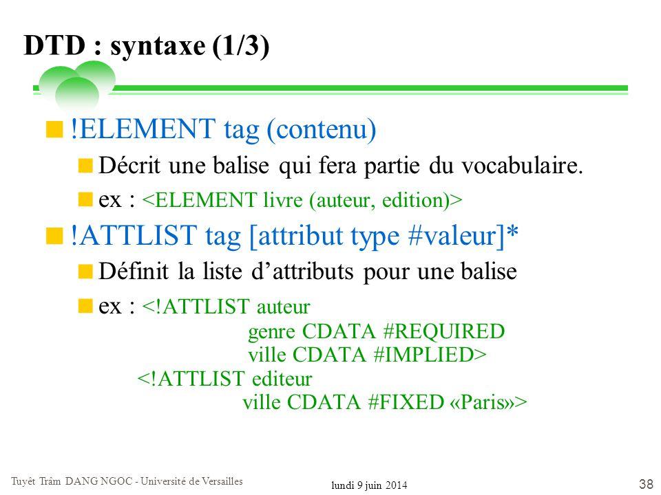 lundi 9 juin 2014 Tuyêt Trâm DANG NGOC - Université de Versailles 38 DTD : syntaxe (1/3) !ELEMENT tag (contenu) Décrit une balise qui fera partie du v