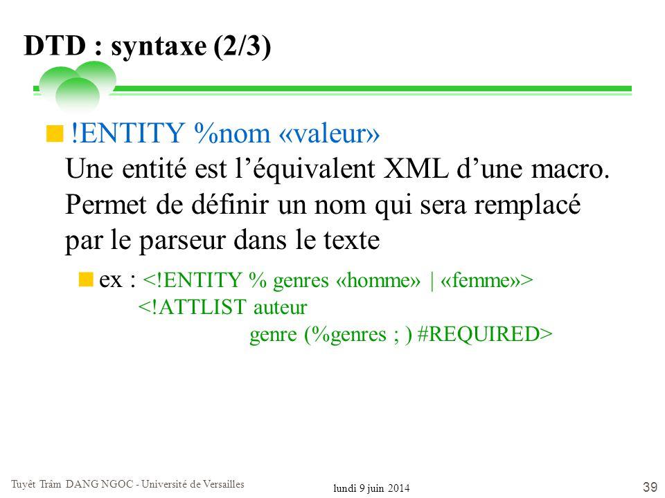 lundi 9 juin 2014 Tuyêt Trâm DANG NGOC - Université de Versailles 39 DTD : syntaxe (2/3) !ENTITY %nom «valeur» Une entité est léquivalent XML dune mac