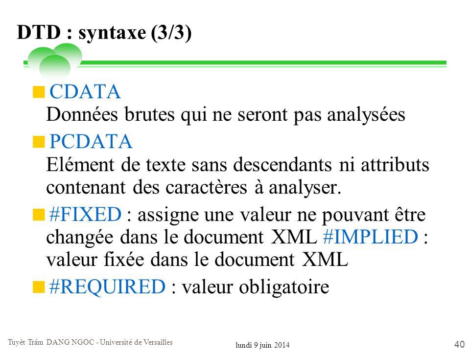 lundi 9 juin 2014 Tuyêt Trâm DANG NGOC - Université de Versailles 40 DTD : syntaxe (3/3) CDATA Données brutes qui ne seront pas analysées PCDATA Eléme