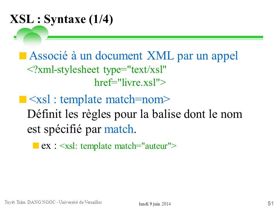 lundi 9 juin 2014 Tuyêt Trâm DANG NGOC - Université de Versailles 51 XSL : Syntaxe (1/4) Associé à un document XML par un appel Définit les règles pou