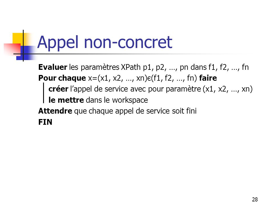 28 Appel non-concret Evaluer les paramètres XPath p1, p2, …, pn dans f1, f2, …, fn Pour chaque x=(x1, x2, …, xn)є(f1, f2, …, fn) faire créer lappel de service avec pour paramètre (x1, x2, …, xn) le mettre dans le workspace Attendre que chaque appel de service soit fini FIN