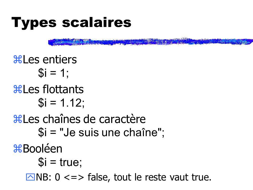 Types scalaires Les entiers $i = 1; Les flottants $i = 1.12; Les chaînes de caractère $i = Je suis une chaîne ; Booléen $i = true; yNB: 0 false, tout le reste vaut true.