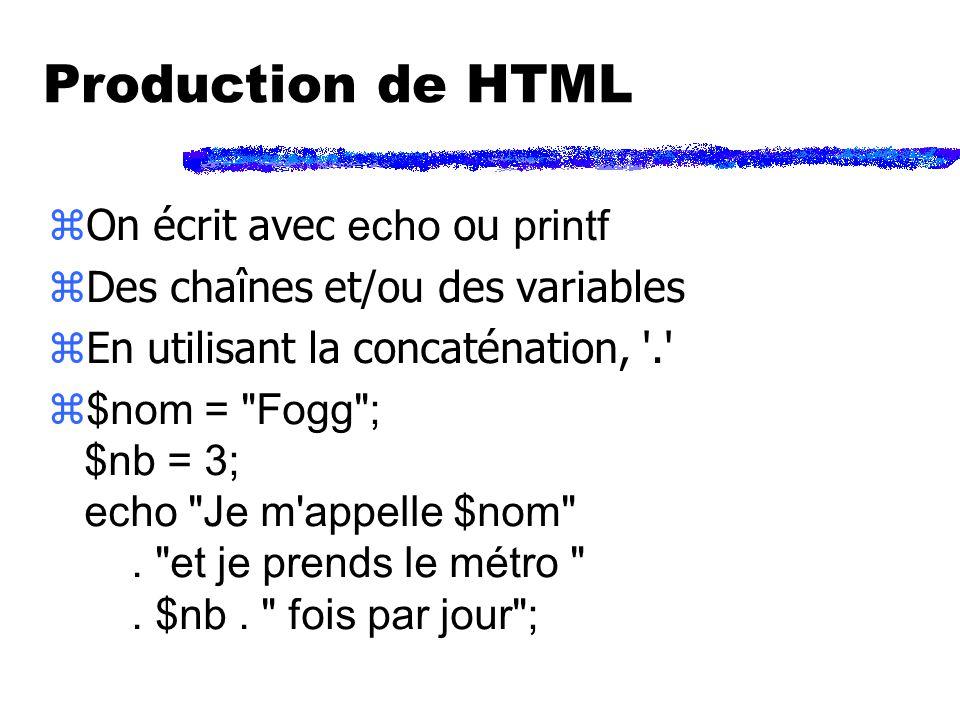 Production de HTML On écrit avec echo ou printf zDes chaînes et/ou des variables zEn utilisant la concaténation, . $nom = Fogg ; $nb = 3; echo Je m appelle $nom .